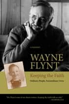 Keeping the Faith - Ordinary People, Extraordinary Lives ebook by Wayne Flynt