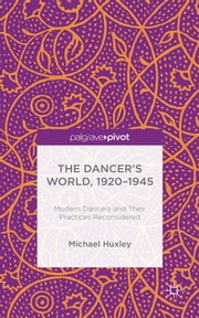 The Dancer's World, 1920 - 1945 - Modern Dancers and their Practices Reconsidered ebook by Mr Michael Huxley