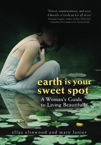 Earth Is Your Sweet Spot - A Woman's Guide to Living Beautifully ebook by Ellae Ellinwood,Mary Lanier