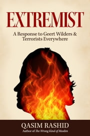 Extremist - A Response to Geert Wilders & Terrorists Everywhere ebook by Qasim Rashid
