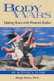 Body Wars - Making Peace with Women's Bodies (An Activist's Guide) ebook by Margo Maine, Ph.D.
