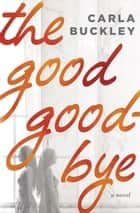 The Good Goodbye ebook by Carla Buckley