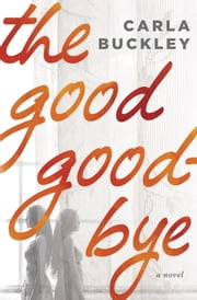 The Good Goodbye - A Novel ebook by Carla Buckley