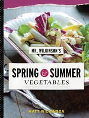 Mr. Wilkinson's Spring and Summer Vegetables ebook by Matt Wilkinson