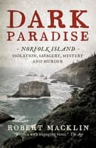 Dark Paradise - Norfolk Island - isolation, savagery, mystery and murder ebook by Robert Macklin
