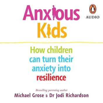 Anxious Kids - How children can turn their anxiety into resilience audiobook by Michael Grose,Jodi Richardson