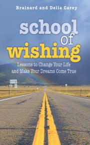 School of Wishing - Lessons to Change Your Life and Make Your Dreams Come True ebook by Brainard Carey,Delia Carey