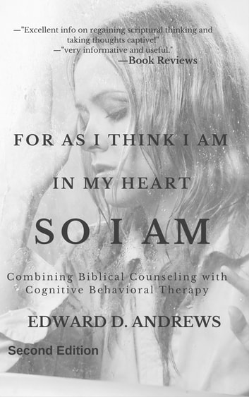 FOR AS I THINK IN MY HEART SO I AM - Combining Biblical Counseling with Cognitive Behavioral Therapy, [Second Edition] ebook by Edward D. Andrews