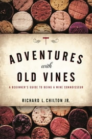 Adventures with Old Vines - A Beginner's Guide to Being a Wine Connoisseur ebook by Richard L. Chilton Jr.