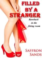 Filled By A Stranger (Bareback in the Fitting Room) ebook by Saffron Sands