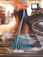 Gym fitness - Secrets of fitness and health success ebook by