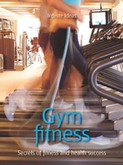 Gym fitness - Secrets of fitness and health success ebook by Steve Shipside,Infinite Ideas