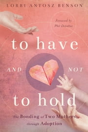 To Have and Not to Hold - The Bonding of Two Mothers through Adoption ebook by Lorri Benson