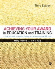 Achieving Your Award in Education and Training - A Practical Guide to Successful Teaching in the Further Education and Skills Sector ebook by Mary Francis,Jim Gould