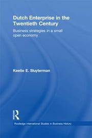 Dutch Enterprise in the 20th Century - Business Strategies in Small Open Country ebook by Keetie E. Sluyterman
