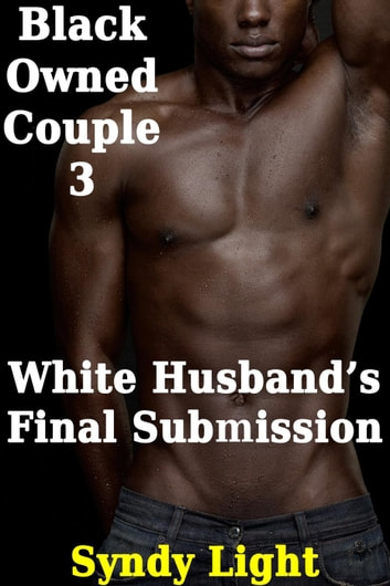 Black Owned Couple 3: White Husband's Final Submission - Black Owned Couple, #3 ebook by Syndy Light