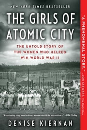 The Girls of Atomic City - The Untold Story of the Women Who Helped Win World War II ebook by Denise Kiernan
