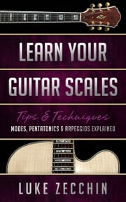 Learn Your Guitar Scales - Modes, Pentatonics & Arpeggios Explained (Book + Online Bonus) ebook by Luke Zecchin