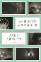 The House of Rumour - A Novel ebook by Jake Arnott