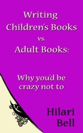 Writing Children's Books vs. Adult Books: Why you'd be crazy not to ebook by Hilari Bell