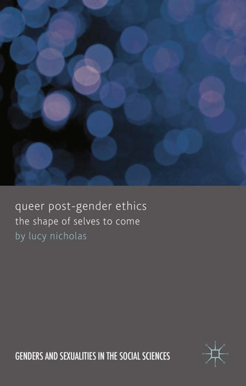 Queer Post-Gender Ethics - The Shape of Selves to Come eBook by Lucy Nicholas