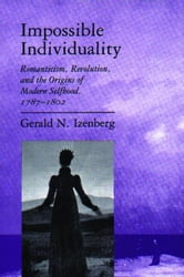 Impossible Individuality: Romanticism, Revolution, and the Origins of Modern Selfhood, 1787-1802 ebook by Izenberg, Gerald N.