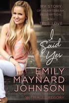 I Said Yes - My Story of Heartbreak, Redemption, and True Love ebook by Emily Maynard Johnson, A. J. Gregory