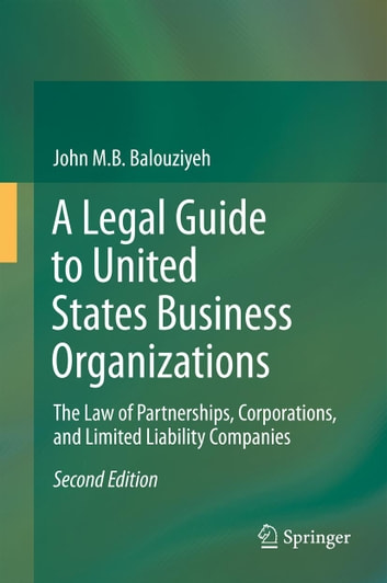 A Legal Guide to United States Business Organizations - The Law of Partnerships, Corporations, and Limited Liability Companies ebook by John M.B. Balouziyeh