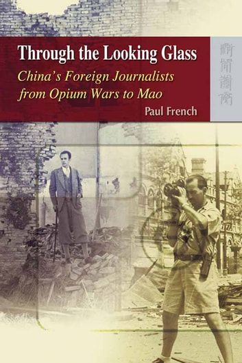 Through the Looking Glass - China's Foreign Journalists from Opium Wars to Mao ebook by Paul French
