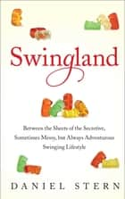 Swingland - Between the Sheets of the Secretive, Sometimes Messy, but Always Adventurous Swinging Lifestyle ebooks by Daniel Stern