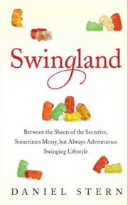Swingland - Between the Sheets of the Secretive, Sometimes Messy, but Always Adventurous Swinging Lifestyle ebook by Daniel Stern