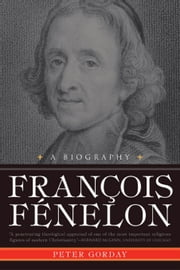 Francois Fenelon A Biography ebook by Gorday, Peter