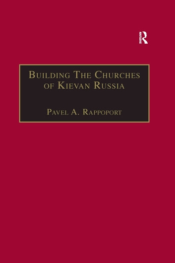 Building the Churches of Kievan Russia ebook by Pavel A. Rappoport