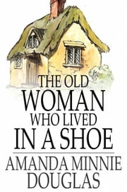 The Old Woman Who Lived in a Shoe - There's No Place Like Home ebook by Amanda Minnie Douglas