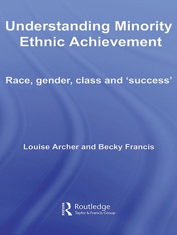 Understanding Minority Ethnic Achievement - Race, Gender, Class and 'Success' ebook by Louise Archer,Becky Francis