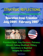 Strategic Reflections: Operation Iraqi Freedom, July 2004 - February 2007 - President Bush, Iraq Elections, Petraeus, Abizaid, Zalmay Khalilzad, Military Operations in Baghdad, Insights for Leaders ebook by Progressive Management