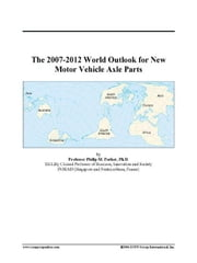 The 2007-2012 World Outlook for New Motor Vehicle Axle Parts ebook by ICON Group International, Inc.