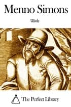 Works of Menno Simons ebook by Menno Simons