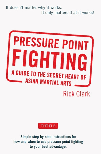 Pressure-Point Fighting - A Guide to the Secret Heart of Asian Martial Arts ebook by Rick Clark