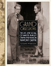 Grand Obsessions - The Life and Work of Walter Burley Griffin and Marion Mahony Griffin ebook by Alasdair McGregor