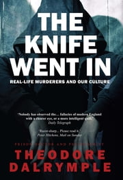 The Knife Went In - Real-Life Murderers and Our Culture ebook by Theodore Dalrymple