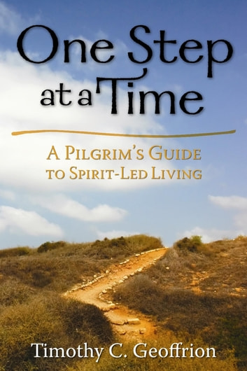 One Step at a Time - A Pilgrim's Guide to Spirit-Led Living ebook by Timothy C. Geoffrion