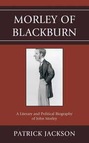 Morley of Blackburn - A Literary and Political Biography of John Morley ebook by Patrick Jackson