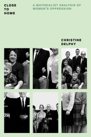 Close to Home - A Materialist Analysis of Women's Oppression ebook by Christine Delphy,Diana Leonard,Rachel Hills