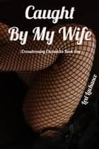 Caught By My Wife - Crossdressing Chronicles, #1 ebook by Lexi Lachance
