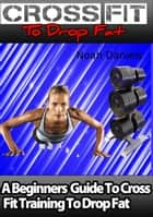 Crossfit To Drop Fat - A Beginners Guide To Cross Fit Training To Drop Fat ebook by Noah Daniels