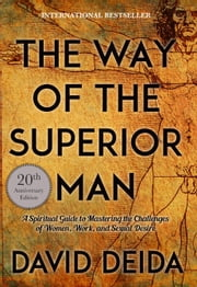 The Way of the Superior Man - A Spiritual Guide to Mastering the Challenges of Women, Work, and Sexual Desire (20th Anniversary Edition) ebook by David Deida