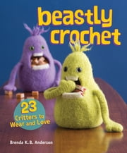Beastly Crochet - 23 Critters to Wear and Love ebook by Brenda K.B. Anderson