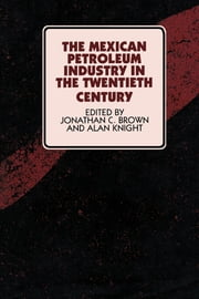 The Mexican Petroleum Industry in the Twentieth Century  ebook by Jonathan C. Brown,Alan Knight