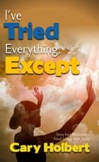 I've tried everything, except ebook by Cary Holbert